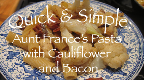 Quick & Simple: Aunt France's Pasta with Cauliflower and Bacon
